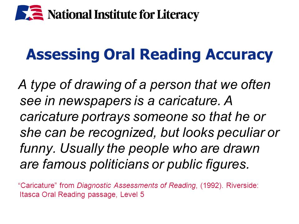 Assessing Oral Reading Accuracy A type of drawing of a person that we often see in newspapers is a caricature.
