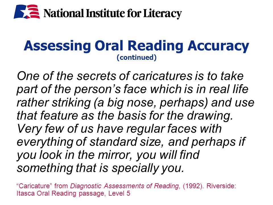 Assessing Oral Reading Accuracy (continued) One of the secrets of caricatures is to take part of the person's face which is in real life rather striking (a big nose, perhaps) and use that feature as the basis for the drawing.