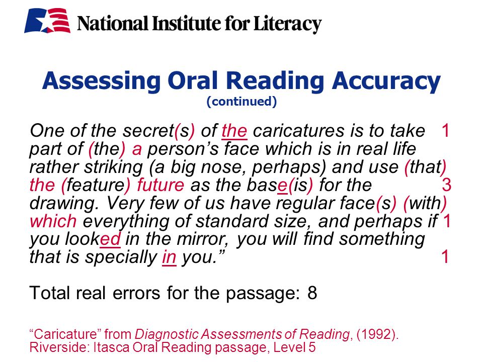 Assessing Oral Reading Accuracy (continued) One of the secret(s) of the caricatures is to take 1 part of (the) a person's face which is in real life rather striking (a big nose, perhaps) and use (that) the (feature) future as the base(is) for the 3 drawing.