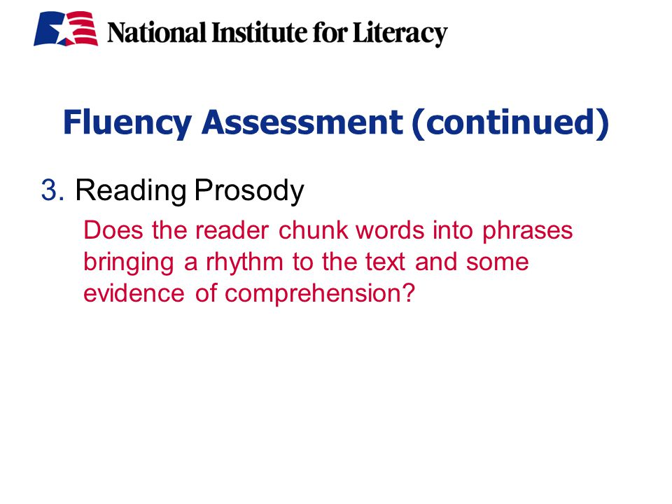 Fluency Assessment (continued) 3.Reading Prosody Does the reader chunk words into phrases bringing a rhythm to the text and some evidence of comprehension