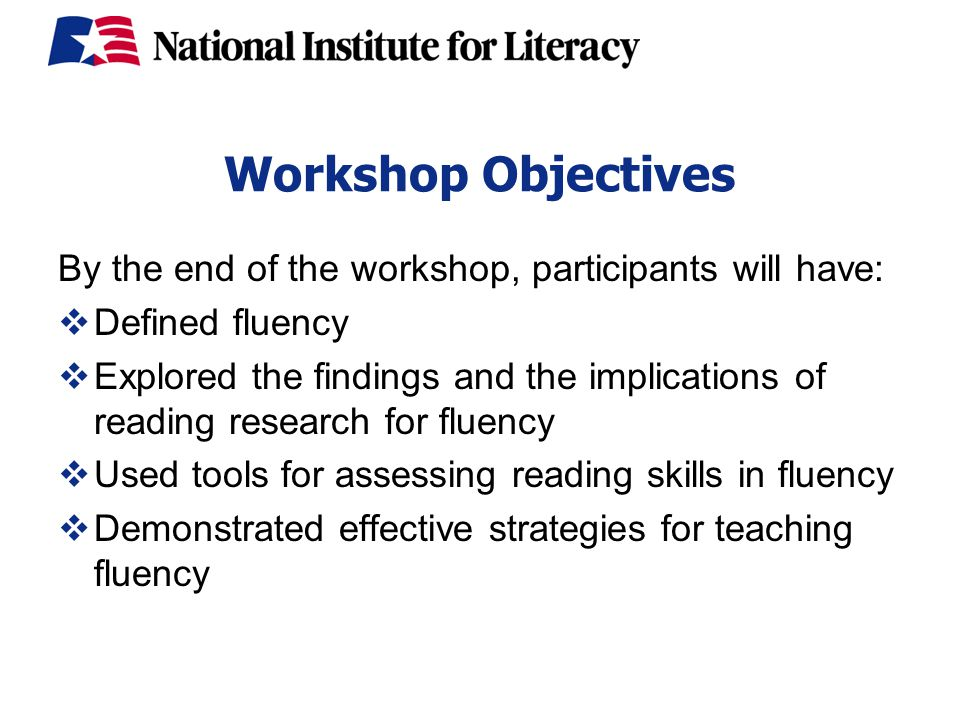 Workshop Objectives By the end of the workshop, participants will have:  Defined fluency  Explored the findings and the implications of reading research for fluency  Used tools for assessing reading skills in fluency  Demonstrated effective strategies for teaching fluency