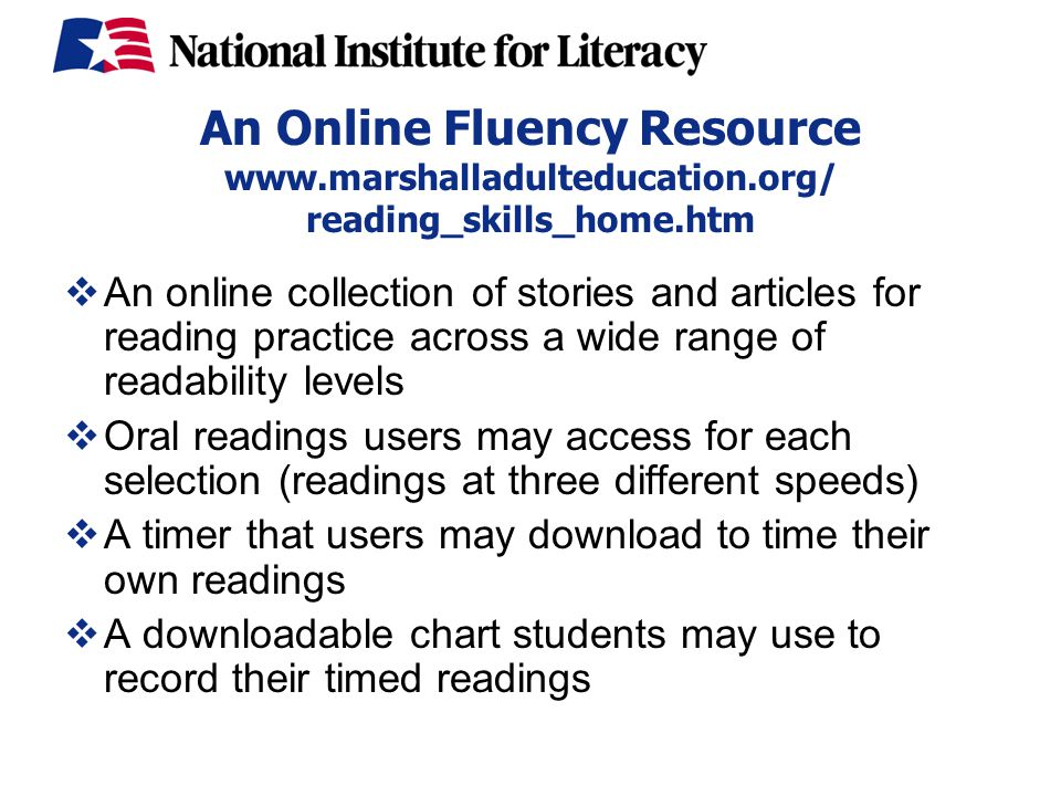 An Online Fluency Resource www.marshalladulteducation.org/ reading_skills_home.htm  An online collection of stories and articles for reading practice across a wide range of readability levels  Oral readings users may access for each selection (readings at three different speeds)  A timer that users may download to time their own readings  A downloadable chart students may use to record their timed readings