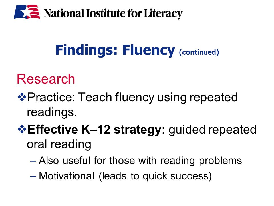 Findings: Fluency (continued) Research  Practice: Teach fluency using repeated readings.