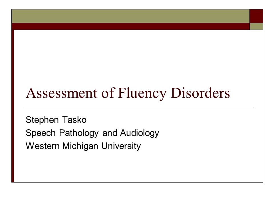 Assessment of Fluency Disorders Stephen Tasko Speech Pathology and Audiology Western Michigan University