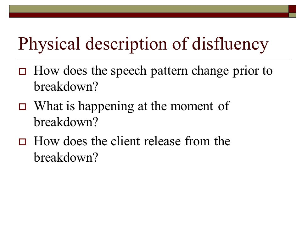 Physical description of disfluency  How does the speech pattern change prior to breakdown.