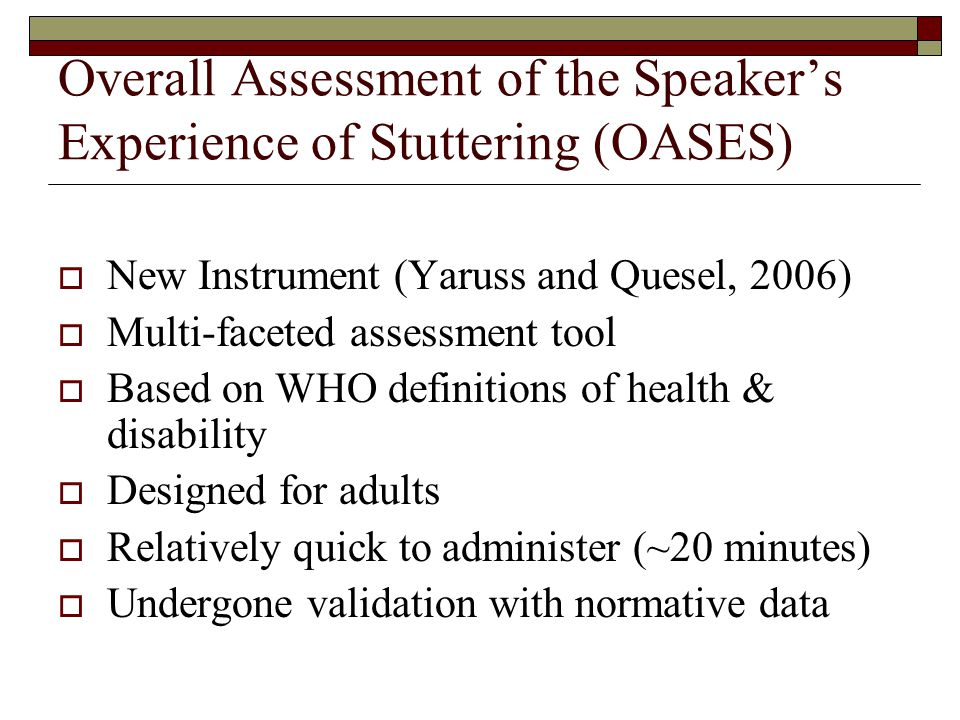 Overall Assessment of the Speaker's Experience of Stuttering (OASES)  New Instrument (Yaruss and Quesel, 2006)  Multi-faceted assessment tool  Based on WHO definitions of health & disability  Designed for adults  Relatively quick to administer (~20 minutes)  Undergone validation with normative data