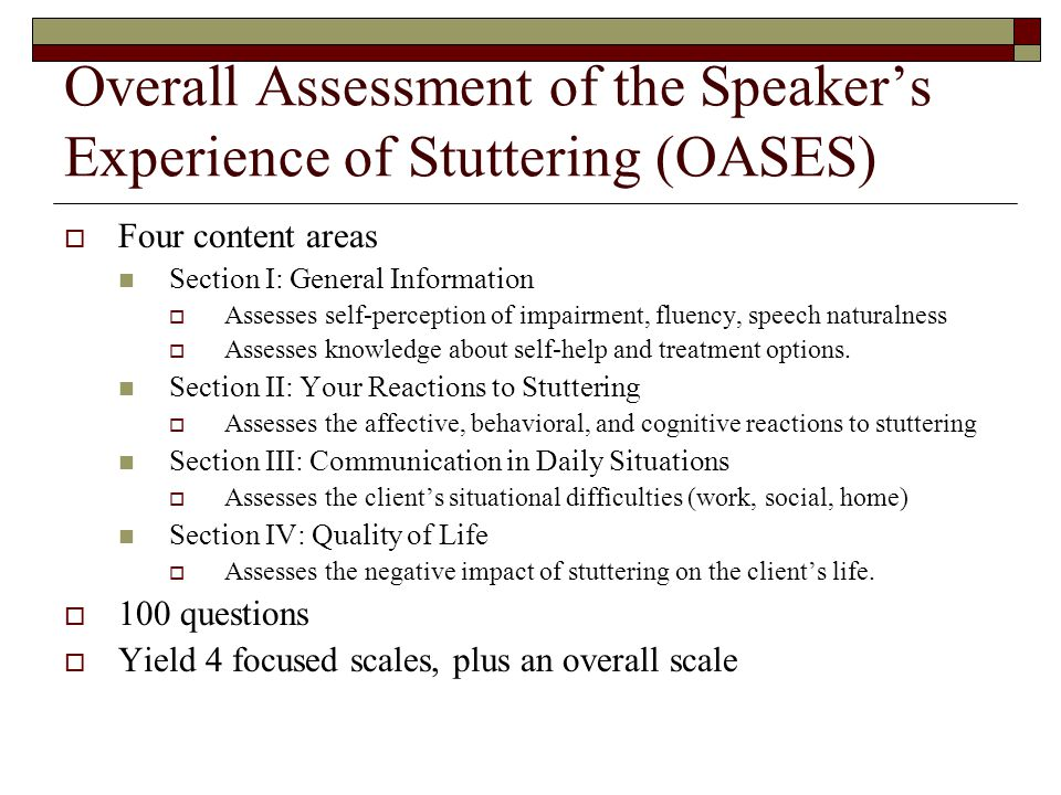 Overall Assessment of the Speaker's Experience of Stuttering (OASES)  Four content areas Section I: General Information  Assesses self-perception of impairment, fluency, speech naturalness  Assesses knowledge about self-help and treatment options.