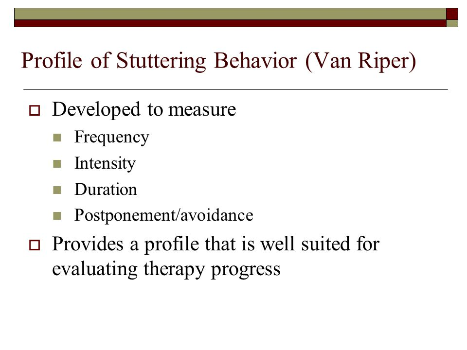 Profile of Stuttering Behavior (Van Riper)  Developed to measure Frequency Intensity Duration Postponement/avoidance  Provides a profile that is well suited for evaluating therapy progress