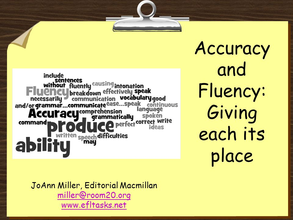 Accuracy and Fluency: Giving each its place JoAnn Miller, Editorial Macmillan miller@room20.org www.efltasks.net
