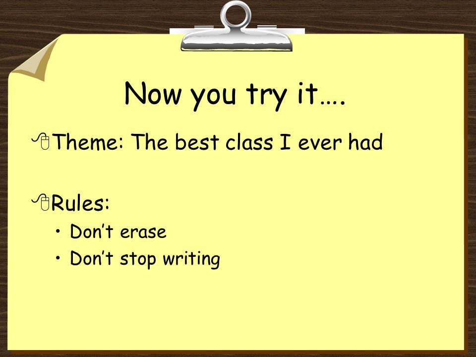 Now you try it…. 8Theme: The best class I ever had 8Rules: Don't erase Don't stop writing