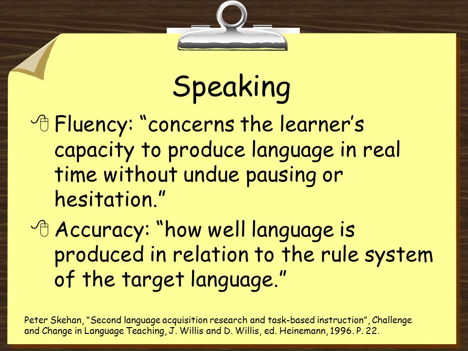 Speaking 8Fluency: concerns the learner's capacity to produce language in real time without undue pausing or hesitation. 8Accuracy: how well language is produced in relation to the rule system of the target language. Peter Skehan, Second language acquisition research and task-based instruction , Challenge and Change in Language Teaching, J.
