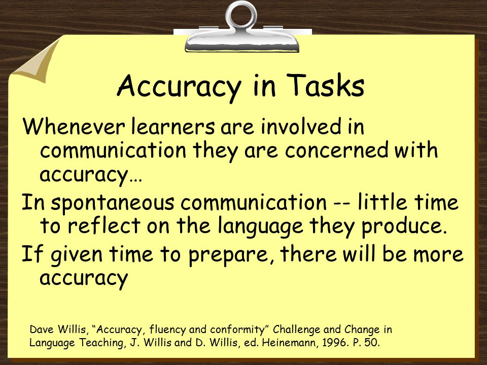 Accuracy in Tasks Whenever learners are involved in communication they are concerned with accuracy… In spontaneous communication -- little time to reflect on the language they produce.