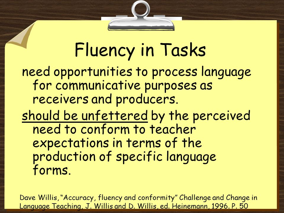 Fluency in Tasks need opportunities to process language for communicative purposes as receivers and producers.