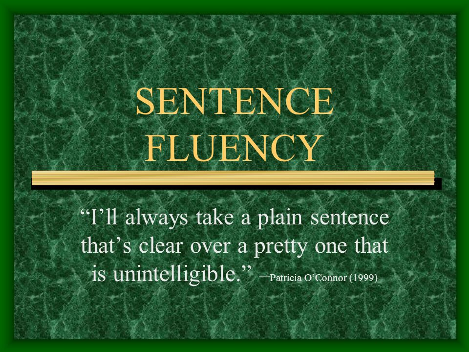 SENTENCE FLUENCY I'll always take a plain sentence that's clear over a pretty one that is unintelligible. – Patricia O'Connor (1999)