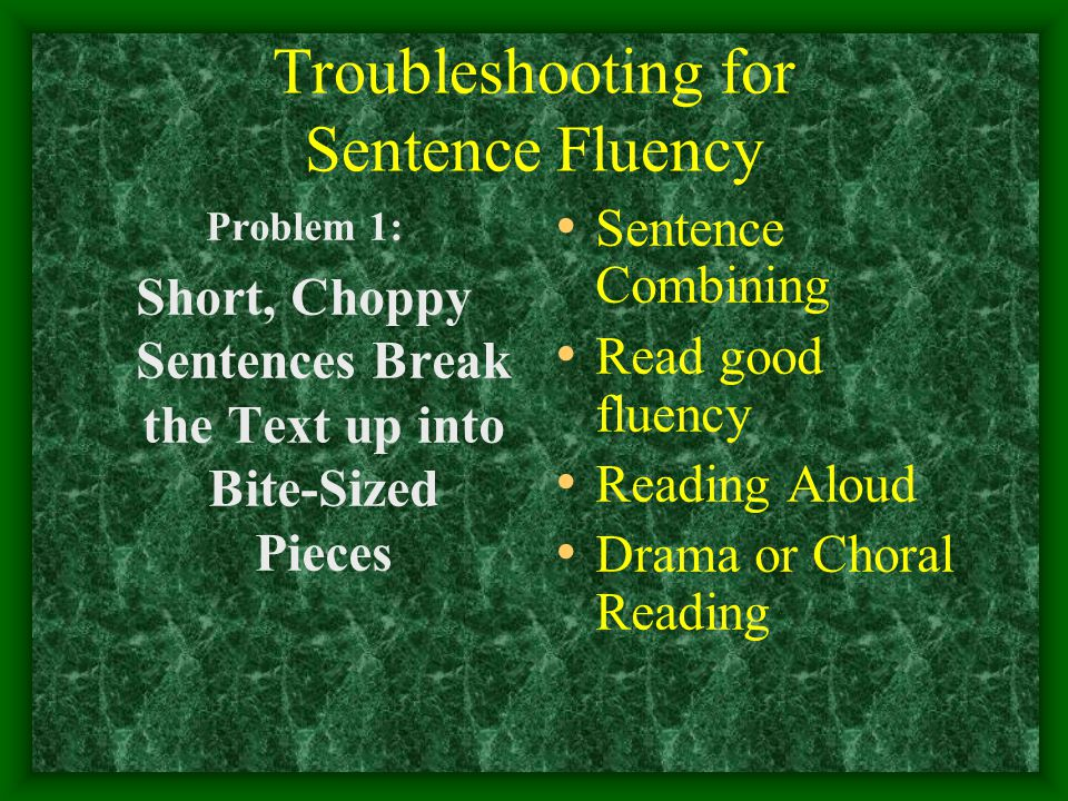 Troubleshooting for Sentence Fluency Problem 1: Short, Choppy Sentences Break the Text up into Bite-Sized Pieces Sentence Combining Read good fluency Reading Aloud Drama or Choral Reading