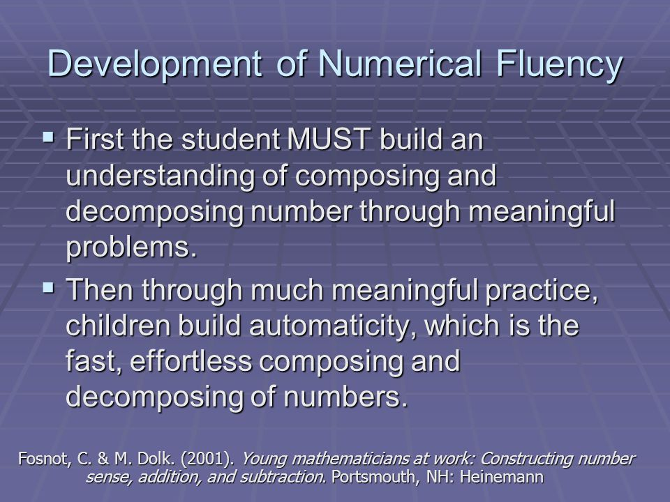 Development of Numerical Fluency  First the student MUST build an understanding of composing and decomposing number through meaningful problems.