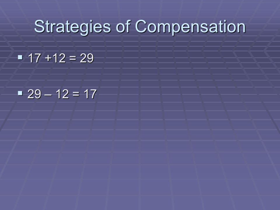 Strategies of Compensation  17 +12 = 29  29 – 12 = 17