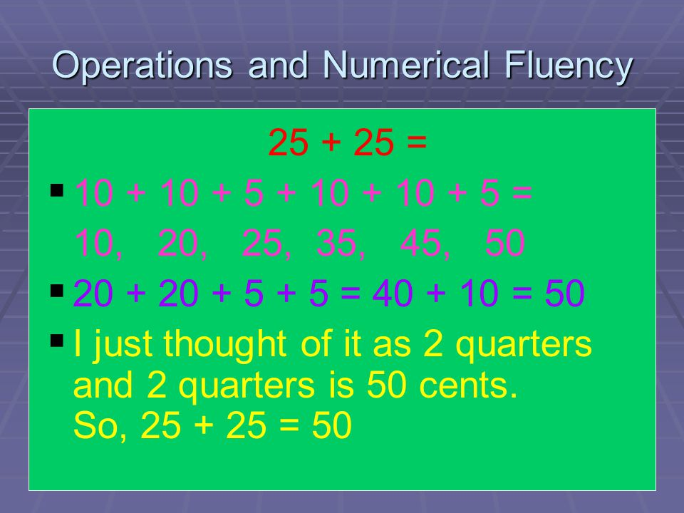 Operations and Numerical Fluency 25 + 25 =   10 + 10 + 5 + 10 + 10 + 5 = 10, 20, 25, 35, 45, 50   20 + 20 + 5 + 5 = 40 + 10 = 50   I just thought of it as 2 quarters and 2 quarters is 50 cents.