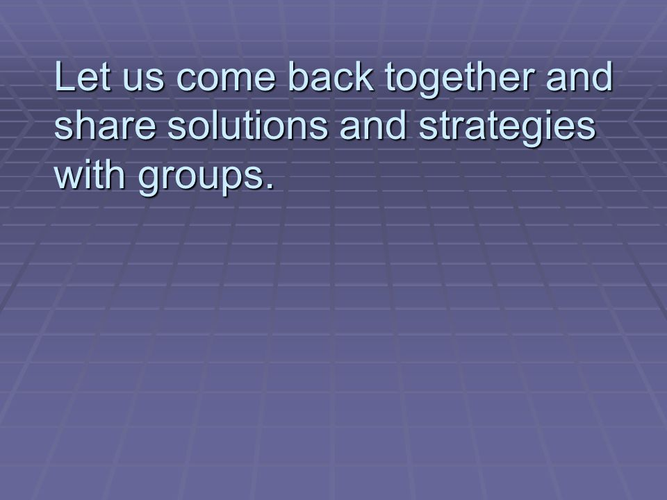 Let us come back together and share solutions and strategies with groups.