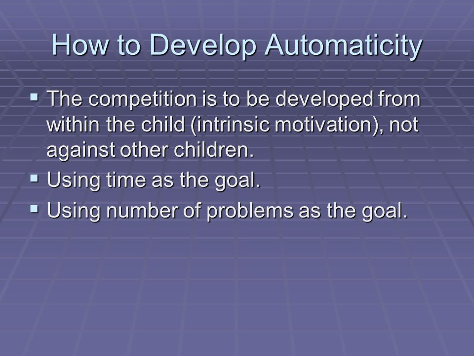 How to Develop Automaticity  The competition is to be developed from within the child (intrinsic motivation), not against other children.