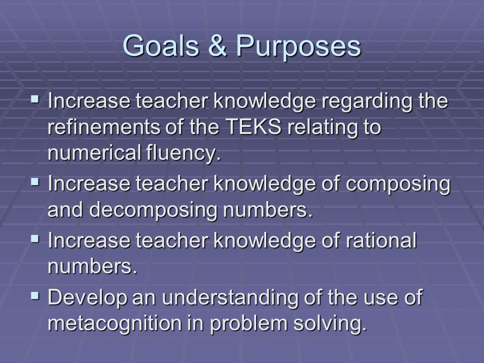 Goals & Purposes  Increase teacher knowledge regarding the refinements of the TEKS relating to numerical fluency.