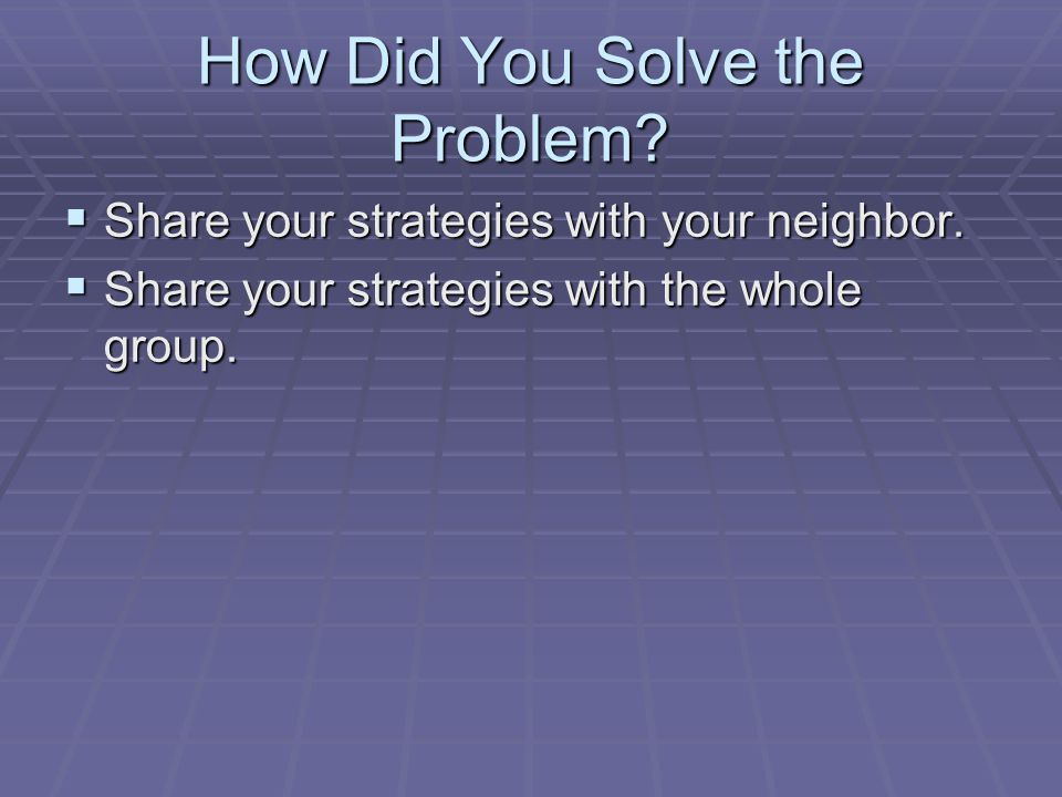 How Did You Solve the Problem.  Share your strategies with your neighbor.