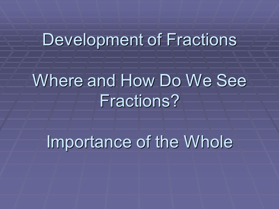 Development of Fractions Where and How Do We See Fractions Importance of the Whole