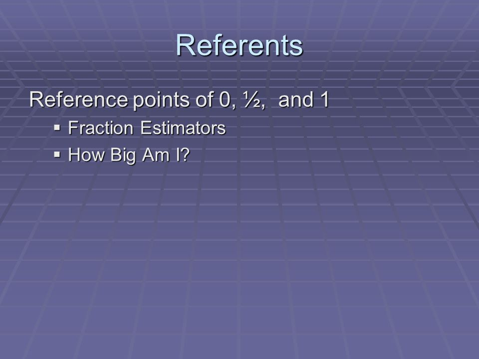 Referents Reference points of 0, ½, and 1  Fraction Estimators  How Big Am I