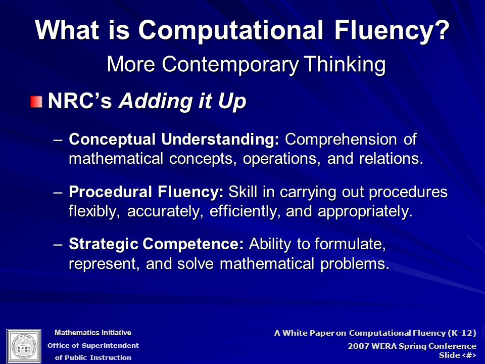 Mathematics Initiative Office of Superintendent of Public Instruction A White Paper on Computational Fluency (K-12) 2007 WERA Spring Conference Slide 15 What is Computational Fluency.