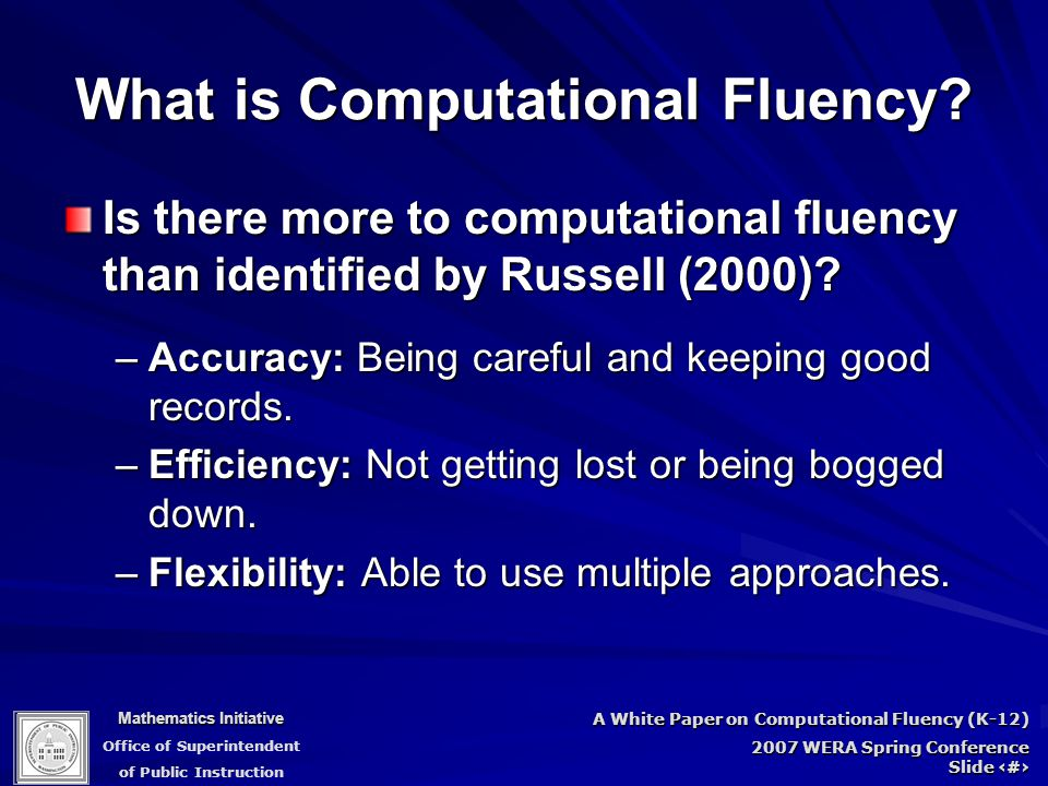 Mathematics Initiative Office of Superintendent of Public Instruction A White Paper on Computational Fluency (K-12) 2007 WERA Spring Conference Slide 22 What is Computational Fluency.