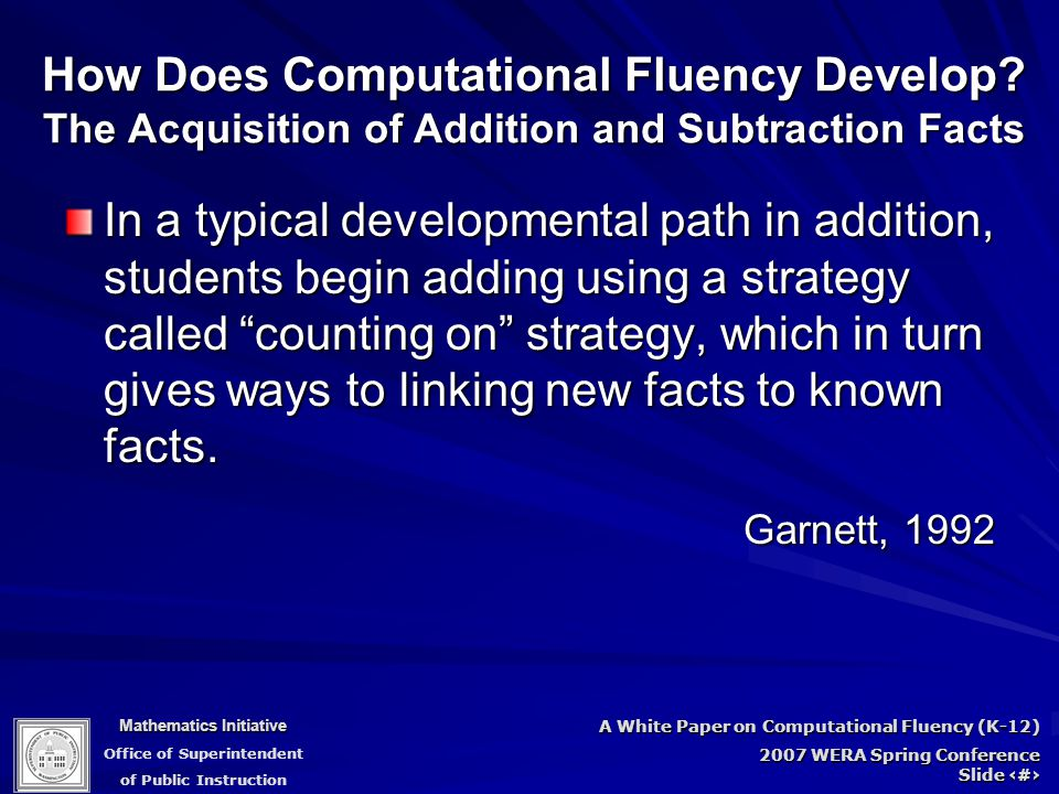 Mathematics Initiative Office of Superintendent of Public Instruction A White Paper on Computational Fluency (K-12) 2007 WERA Spring Conference Slide 30 How Does Computational Fluency Develop.