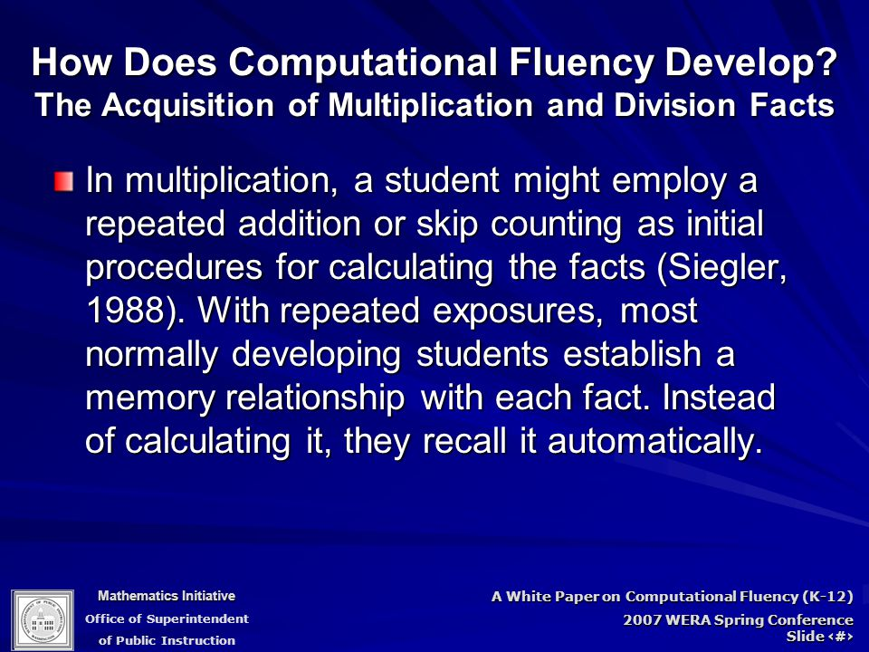 Mathematics Initiative Office of Superintendent of Public Instruction A White Paper on Computational Fluency (K-12) 2007 WERA Spring Conference Slide 39 How Does Computational Fluency Develop.
