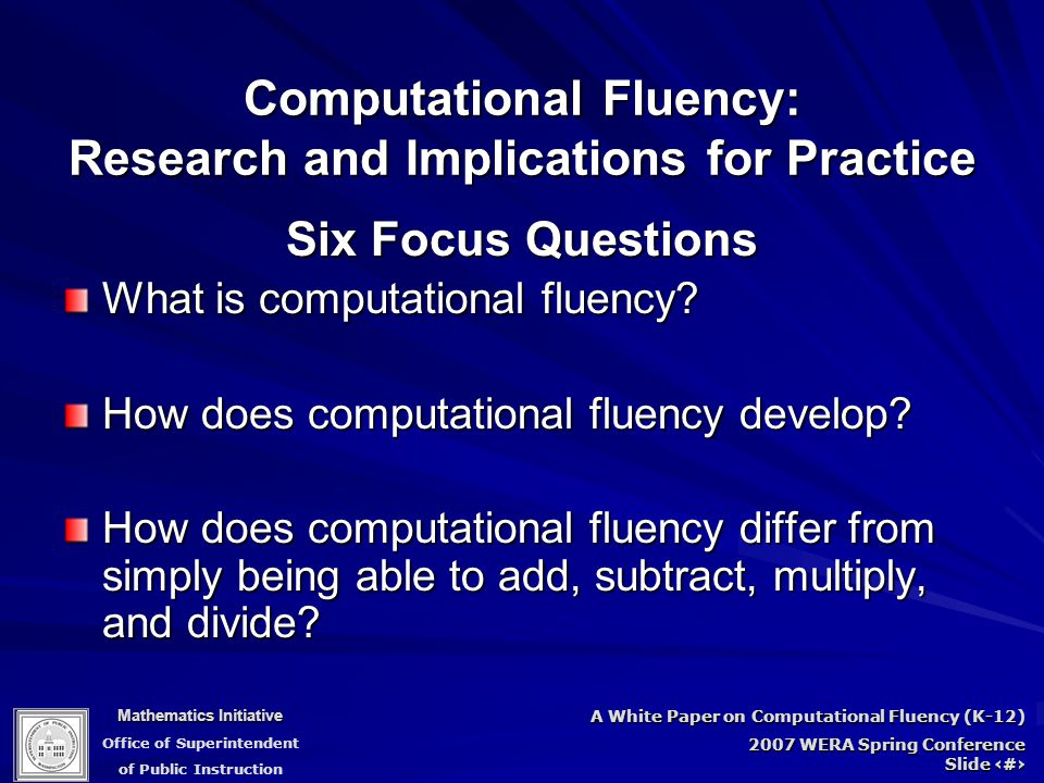 Mathematics Initiative Office of Superintendent of Public Instruction A White Paper on Computational Fluency (K-12) 2007 WERA Spring Conference Slide 4 Computational Fluency: Research and Implications for Practice Six Focus Questions What is computational fluency.