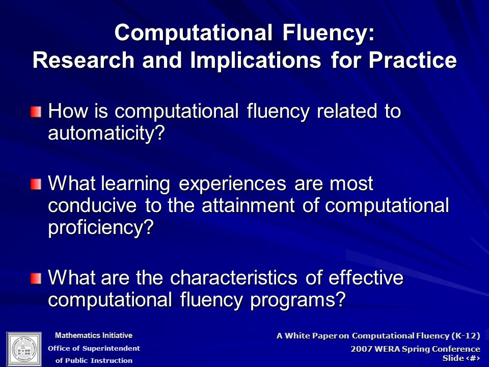 Mathematics Initiative Office of Superintendent of Public Instruction A White Paper on Computational Fluency (K-12) 2007 WERA Spring Conference Slide 5 Computational Fluency: Research and Implications for Practice How is computational fluency related to automaticity.