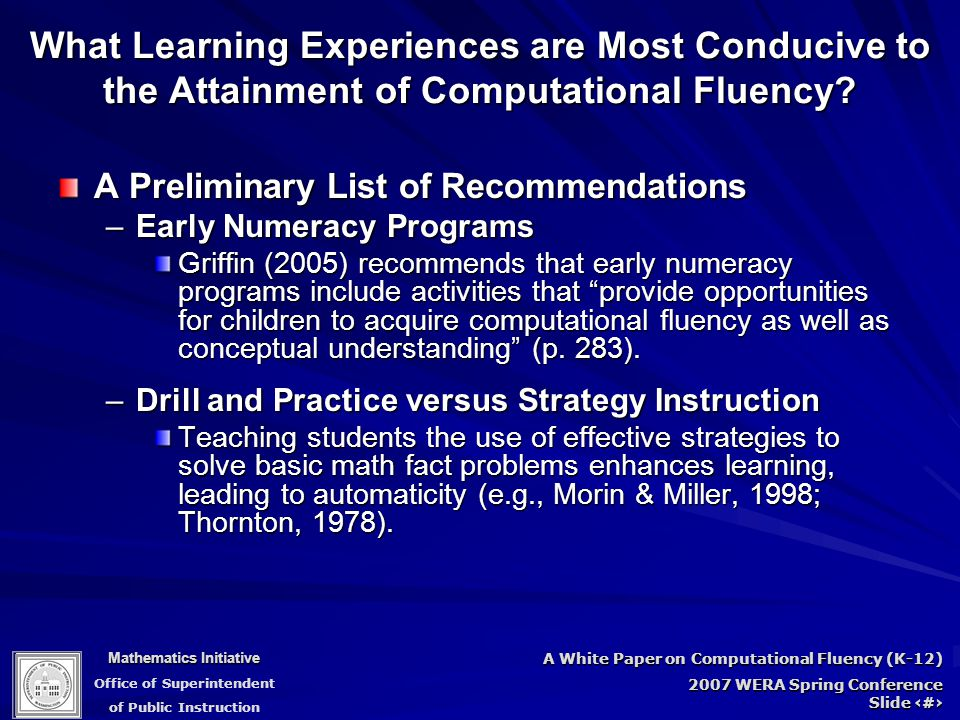 Mathematics Initiative Office of Superintendent of Public Instruction A White Paper on Computational Fluency (K-12) 2007 WERA Spring Conference Slide 69 What Learning Experiences are Most Conducive to the Attainment of Computational Fluency.