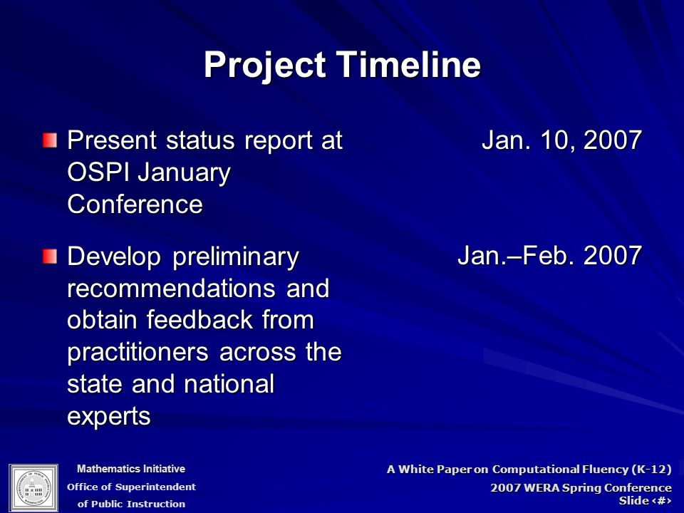 Mathematics Initiative Office of Superintendent of Public Instruction A White Paper on Computational Fluency (K-12) 2007 WERA Spring Conference Slide 7 Project Timeline Present status report at OSPI January Conference Develop preliminary recommendations and obtain feedback from practitioners across the state and national experts Jan.