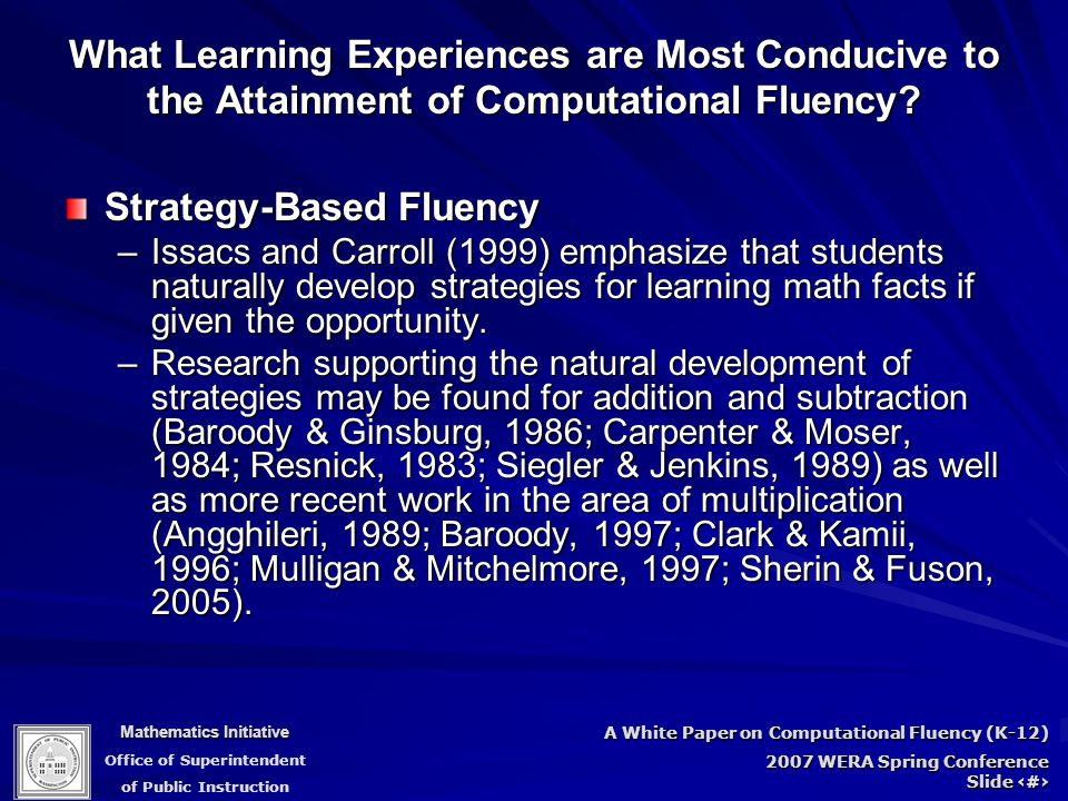 Mathematics Initiative Office of Superintendent of Public Instruction A White Paper on Computational Fluency (K-12) 2007 WERA Spring Conference Slide 71 Strategy-Based Fluency –Issacs and Carroll (1999) emphasize that students naturally develop strategies for learning math facts if given the opportunity.