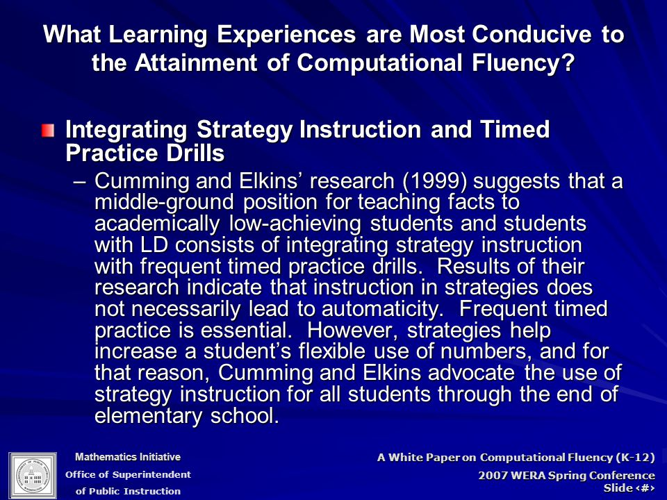 Mathematics Initiative Office of Superintendent of Public Instruction A White Paper on Computational Fluency (K-12) 2007 WERA Spring Conference Slide 73 Integrating Strategy Instruction and Timed Practice Drills –Cumming and Elkins' research (1999) suggests that a middle-ground position for teaching facts to academically low-achieving students and students with LD consists of integrating strategy instruction with frequent timed practice drills.