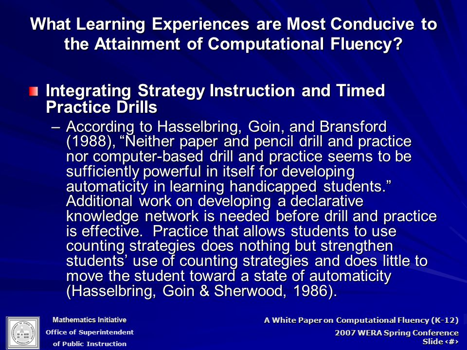 Mathematics Initiative Office of Superintendent of Public Instruction A White Paper on Computational Fluency (K-12) 2007 WERA Spring Conference Slide 76 Integrating Strategy Instruction and Timed Practice Drills –According to Hasselbring, Goin, and Bransford (1988), Neither paper and pencil drill and practice nor computer-based drill and practice seems to be sufficiently powerful in itself for developing automaticity in learning handicapped students. Additional work on developing a declarative knowledge network is needed before drill and practice is effective.