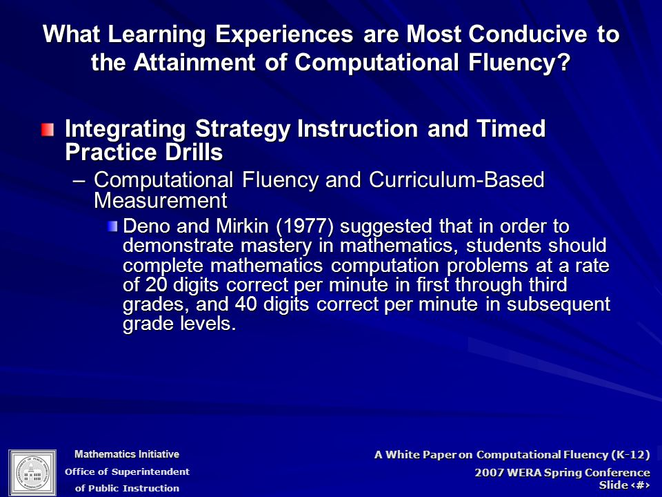 Mathematics Initiative Office of Superintendent of Public Instruction A White Paper on Computational Fluency (K-12) 2007 WERA Spring Conference Slide 77 Integrating Strategy Instruction and Timed Practice Drills –Computational Fluency and Curriculum-Based Measurement Deno and Mirkin (1977) suggested that in order to demonstrate mastery in mathematics, students should complete mathematics computation problems at a rate of 20 digits correct per minute in first through third grades, and 40 digits correct per minute in subsequent grade levels.