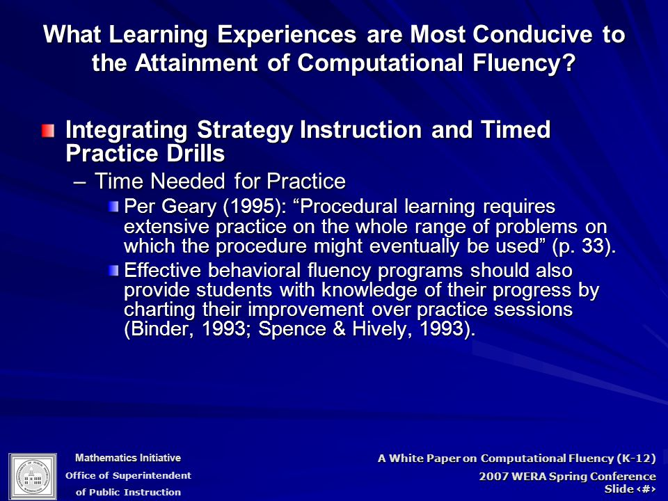 Mathematics Initiative Office of Superintendent of Public Instruction A White Paper on Computational Fluency (K-12) 2007 WERA Spring Conference Slide 81 Integrating Strategy Instruction and Timed Practice Drills –Time Needed for Practice Per Geary (1995): Procedural learning requires extensive practice on the whole range of problems on which the procedure might eventually be used (p.