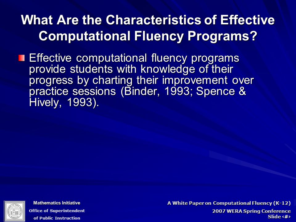 Mathematics Initiative Office of Superintendent of Public Instruction A White Paper on Computational Fluency (K-12) 2007 WERA Spring Conference Slide 85 Effective computational fluency programs provide students with knowledge of their progress by charting their improvement over practice sessions (Binder, 1993; Spence & Hively, 1993).