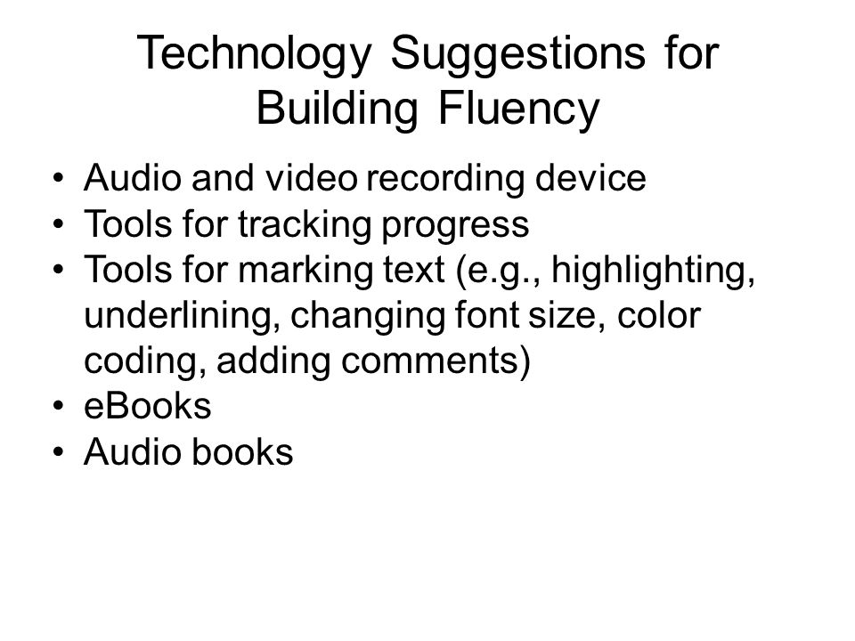 Technology Suggestions for Building Fluency Audio and video recording device Tools for tracking progress Tools for marking text (e.g., highlighting, underlining, changing font size, color coding, adding comments) eBooks Audio books