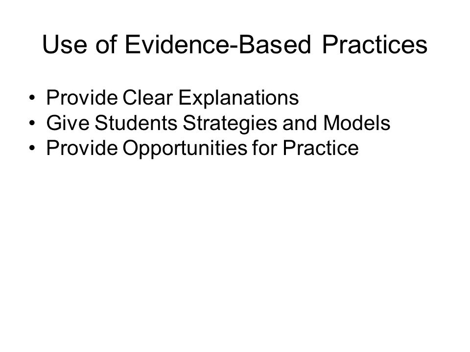 Use of Evidence-Based Practices Provide Clear Explanations Give Students Strategies and Models Provide Opportunities for Practice