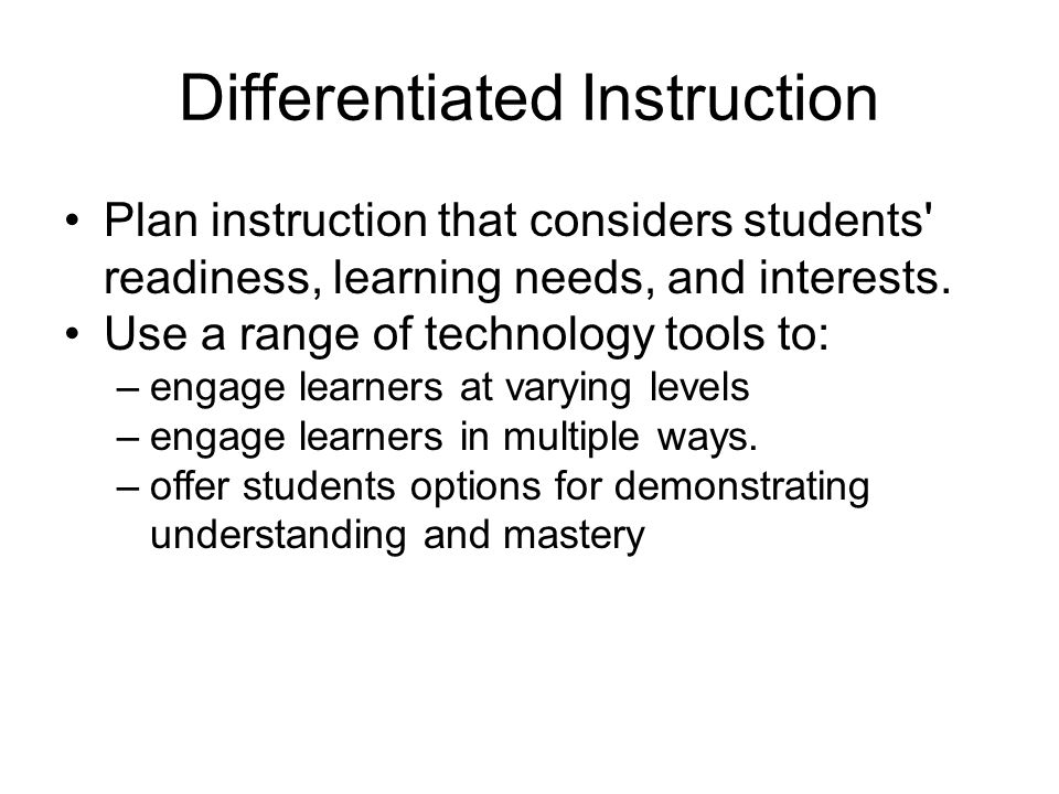 Differentiated Instruction Plan instruction that considers students readiness, learning needs, and interests.