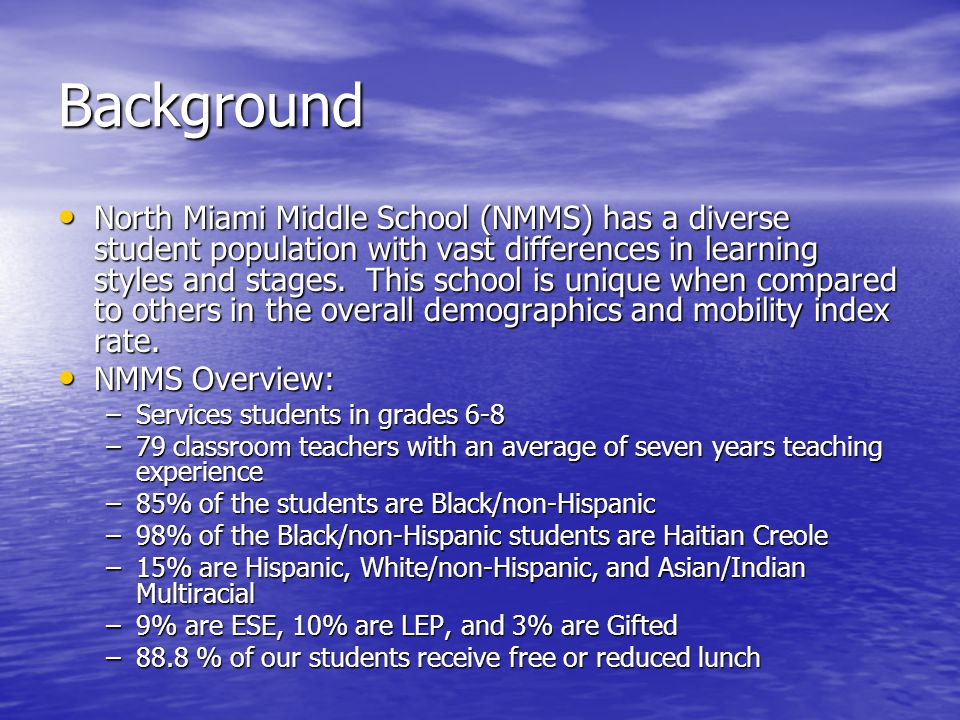 Background North Miami Middle School (NMMS) has a diverse student population with vast differences in learning styles and stages.