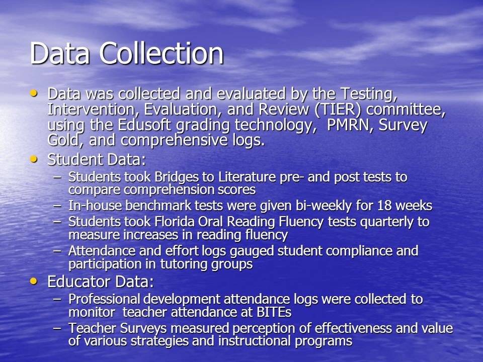 Data Collection Data was collected and evaluated by the Testing, Intervention, Evaluation, and Review (TIER) committee, using the Edusoft grading technology, PMRN, Survey Gold, and comprehensive logs.