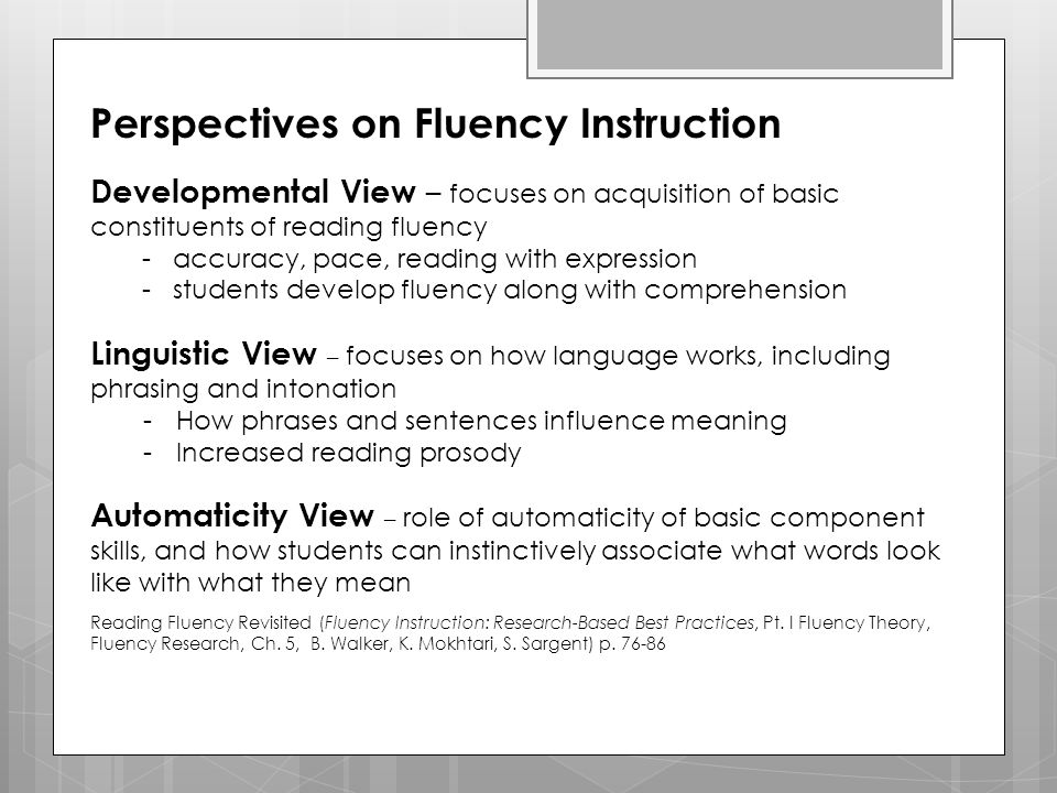 Perspectives on Fluency Instruction Developmental View – focuses on acquisition of basic constituents of reading fluency - accuracy, pace, reading wit