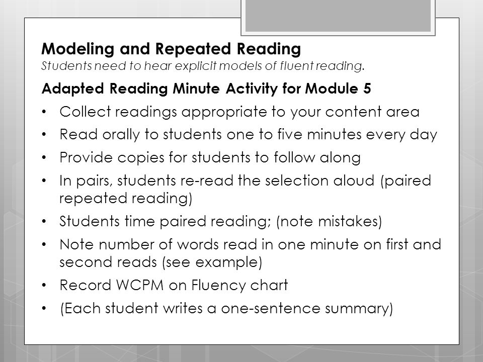 Modeling and Repeated Reading Students need to hear explicit models of fluent reading. Adapted Reading Minute Activity for Module 5 Collect readings a