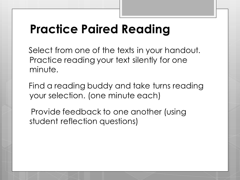 Practice Paired Reading Select from one of the texts in your handout. Practice reading your text silently for one minute. Find a reading buddy and tak